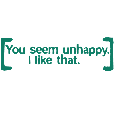 You Seem Unhappy. I Like That.