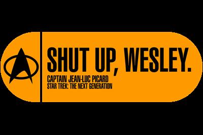 Shut Up Wesley - Star Trek Quote