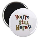 """Funny You're Still Here Humorous 2.25"""" Magnet (100"""